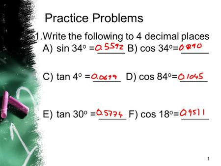 1 Practice Problems 1.Write the following to 4 decimal places A)sin 34 o = _____ B) cos 34 o = _____ C)tan 4 o = _____ D) cos 84 o = _____ E)tan 30 o =