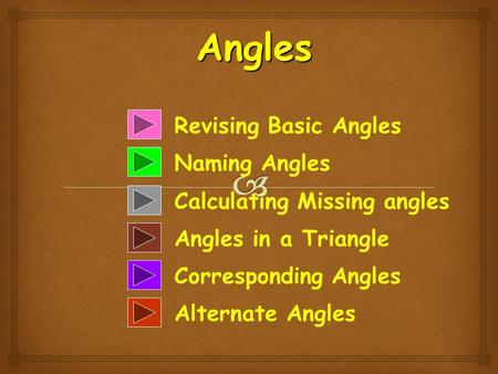 Revising Basic Angles Naming Angles Calculating Missing angles Angles in a Triangle Corresponding Angles Alternate Angles Angles.