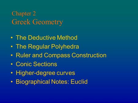 Chapter 2 Greek Geometry The Deductive Method The Regular Polyhedra Ruler and Compass Construction Conic Sections Higher-degree curves Biographical Notes: