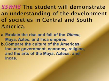SSWH8 The student will demonstrate an understanding of the development of societies in Central and South America. Explain the rise and fall of the Olmec,