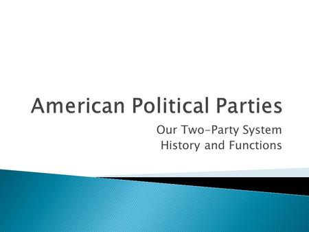 Our Two-Party System History and Functions.  Identify the purpose of Political Parties  Explain the origins of the 2-Party System in the US  Explain.