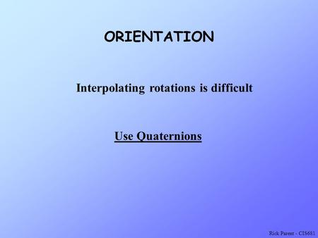 Rick Parent - CIS681 ORIENTATION Use Quaternions Interpolating rotations is difficult.
