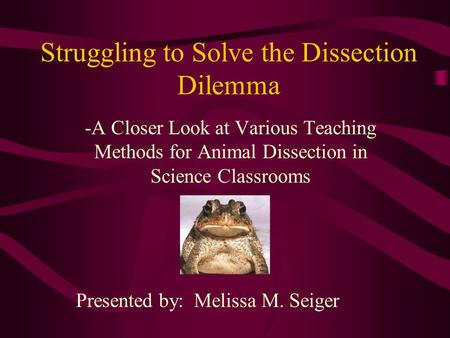 Struggling to Solve the Dissection Dilemma -A Closer Look at Various Teaching Methods for Animal Dissection in Science Classrooms Presented by: Melissa.