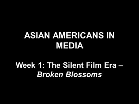 ASIAN AMERICANS IN MEDIA Week 1: The Silent Film Era – Broken Blossoms.