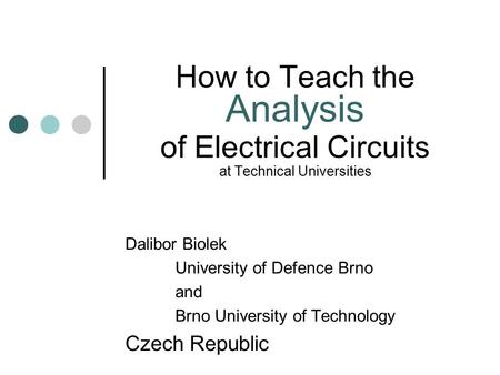How to Teach the Analysis of Electrical Circuits at Technical Universities Dalibor Biolek University of Defence Brno and Brno University of Technology.