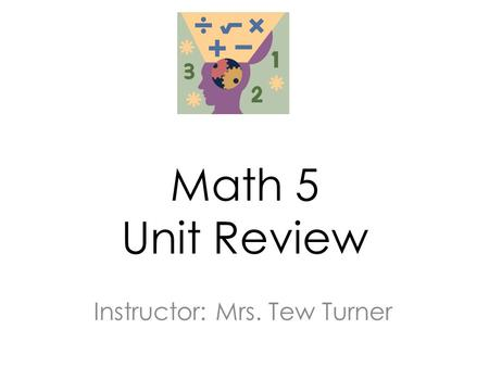Math 5 Unit Review Instructor: Mrs. Tew Turner. In this lesson we will review for the unit assessment and learn test taking strategies.