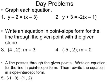 Day Problems Graph each equation. 1. y – 2 = (x – 3)2. y + 3 = -2(x – 1) Write an equation in point-slope form for the line through the given point with.