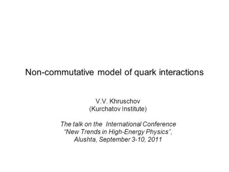 "Non-commutative model of quark interactions V.V. Khruschov (Kurchatov Institute) The talk on the International Conference ""New Trends in High-Energy Physics"","
