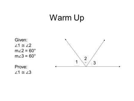 Warm Up Given: ∠ 1 ≅ ∠ 2 m ∠ 2 = 60° m ∠ 3 = 60° Prove: ∠ 1 ≅ ∠ 3 1 2 3 1 1 2 2 3 3.