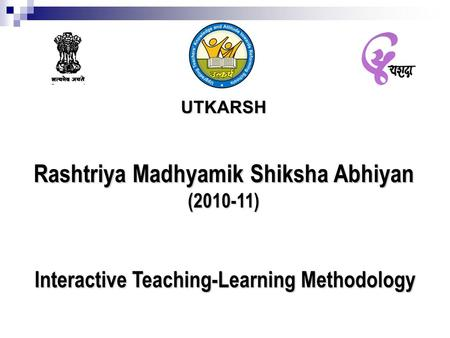 UTKARSH Rashtriya Madhyamik Shiksha Abhiyan (2010-11) Interactive Teaching-Learning Methodology.