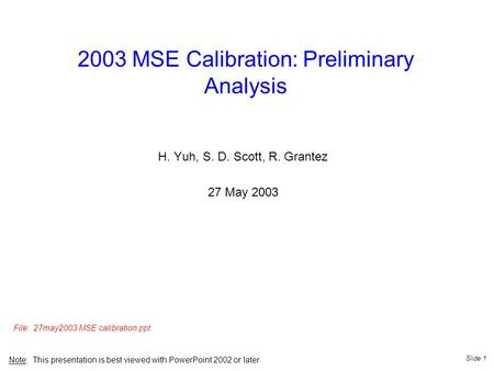 Slide 1 2003 MSE Calibration: Preliminary Analysis H. Yuh, S. D. Scott, R. Grantez 27 May 2003 Note: This presentation is best viewed with PowerPoint 2002.