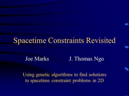 Spacetime Constraints Revisited Joe Marks J. Thomas Ngo Using genetic algorithms to find solutions to spacetime constraint problems in 2D.