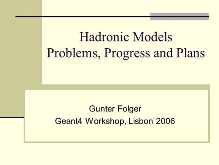 Hadronic Models Problems, Progress and Plans Gunter Folger Geant4 Workshop, Lisbon 2006.