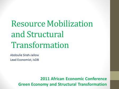 Resource Mobilization and Structural Transformation Abdoulie Sireh-Jallow Lead Economist, IsDB 2011 African Economic Conference Green Economy and Structural.