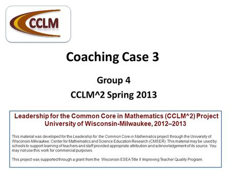 Coaching Case 3 Group 4 CCLM^2 Spring 2013 Leadership for the Common Core in Mathematics (CCLM^2) Project University of Wisconsin-Milwaukee, 2012–2013.