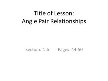 Title of Lesson: Angle Pair Relationships Section: 1.6Pages: 44-50.
