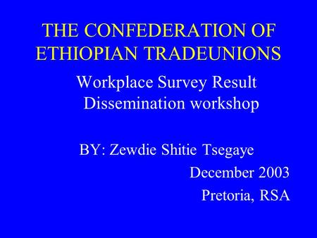 THE CONFEDERATION OF ETHIOPIAN TRADEUNIONS Workplace Survey Result Dissemination workshop BY: Zewdie Shitie Tsegaye December 2003 Pretoria, RSA.