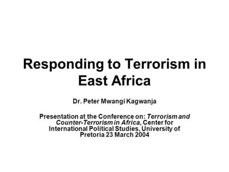 Responding to Terrorism in East Africa Dr. Peter Mwangi Kagwanja Presentation at the Conference on: Terrorism and Counter-Terrorism in Africa, Center for.