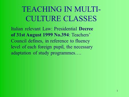 1 TEACHING IN MULTI- CULTURE CLASSES Italian relevant Law: Presidential Decree of 31st August 1999 No.394: Teachers' Council defines, in reference to fluency.