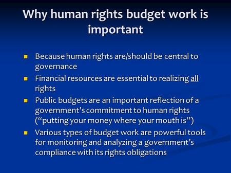 Why human rights budget work is important Because human rights are/should be central to governance Because human rights are/should be central to governance.