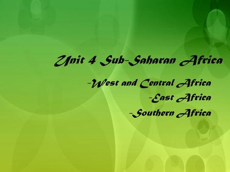 Unit 4 Sub-Saharan Africa -West and Central Africa -East Africa -Southern Africa -West and Central Africa -East Africa -Southern Africa.