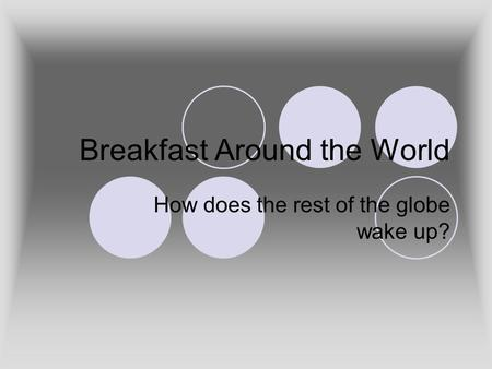 Breakfast Around the World How does the rest of the globe wake up?
