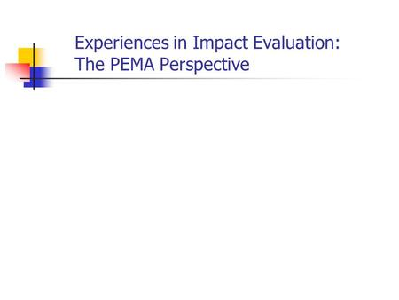 Experiences in Impact Evaluation: The PEMA Perspective.