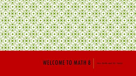 WELCOME TO MATH 8 Mrs. Smith and Mr. Yocca. MATH 8 TOPICS Number and Number Sense - Simplify expressions involving positive exponents and evaluate algebraic.