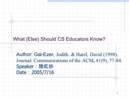 1 What (Else) Should CS Educators Know? Author: Gal-Ezer, Judith. & Harel, David (1998). Journal: Communications of the ACM, 41(9), 77-84. Speaker :陸虹妙.