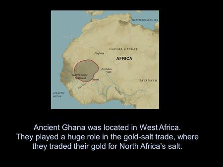 Ancient Ghana was located in West Africa. They played a huge role in the gold-salt trade, where they traded their gold for North Africa's salt.