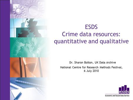 ESDS Crime data resources: quantitative and qualitative Dr. Sharon Bolton, UK Data Archive National Centre for Research Methods Festival, 6 July 2010.