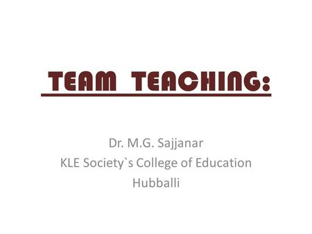 TEAM TEACHING: Dr. M.G. Sajjanar KLE Society`s College of Education Hubballi.