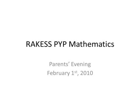 RAKESS PYP Mathematics Parents' Evening February 1 st, 2010.