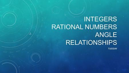 INTEGERS RATIONAL NUMBERS ANGLE RELATIONSHIPS TUESDAY.