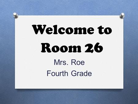 Welcome to Room 26 Mrs. Roe Fourth Grade. About Me O 19 th year teaching O 5 years –Reading Specialist O Ogdensburg City School District and Oak Grove.