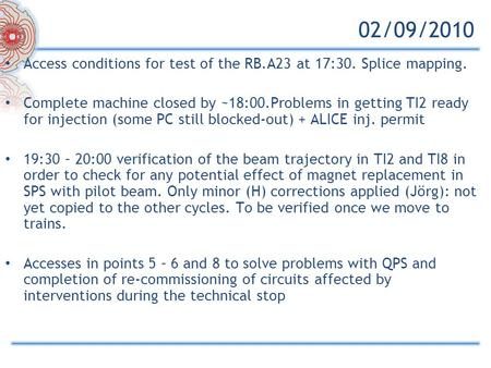 02/09/2010 Access conditions for test of the RB.A23 at 17:30. Splice mapping. Complete machine closed by ~18:00.Problems in getting TI2 ready for injection.