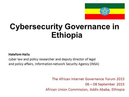 Cybersecurity Governance in Ethiopia Halefom Hailu cyber law and policy researcher and deputy director of legal and policy affairs, Information network.