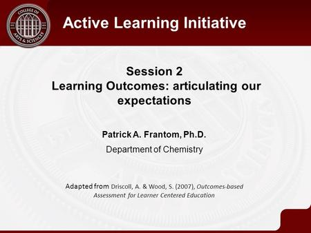 Session 2 Learning Outcomes: articulating our expectations Active Learning Initiative Patrick A. Frantom, Ph.D. Department of Chemistry Adapted from Driscoll,