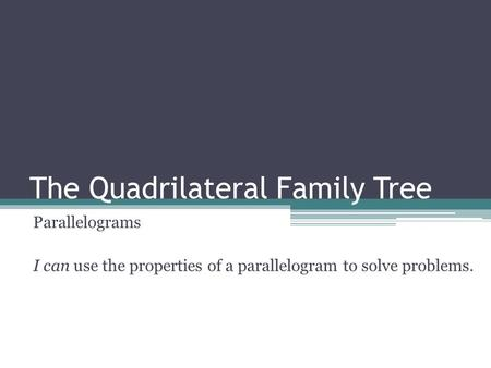 The Quadrilateral Family Tree Parallelograms I can use the properties of a parallelogram to solve problems.