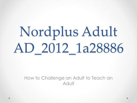 Nordplus Adult AD_2012_1a28886 How to Challenge an Adult to Teach an Adult.
