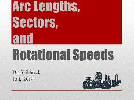 Arc Lengths, Sectors, and Rotational Speeds Dr. Shildneck Fall, 2014.