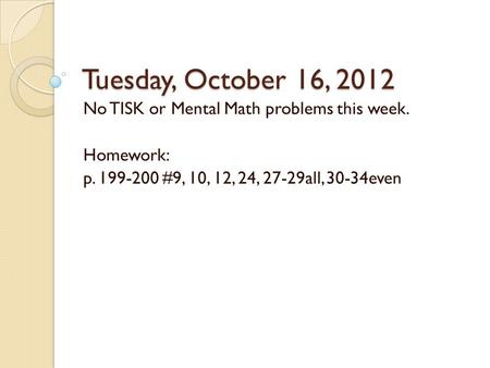 Tuesday, October 16, 2012 No TISK or Mental Math problems this week. Homework: p. 199-200 #9, 10, 12, 24, 27-29all, 30-34even.