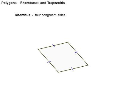 Polygons – Rhombuses and Trapezoids Rhombus - four congruent sides.
