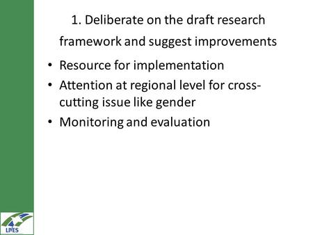 1. Deliberate on the draft research framework and suggest improvements Resource for implementation Attention at regional level for cross- cutting issue.