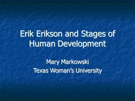 Erik Erikson and Stages of Human Development Mary Markowski Texas Woman's University.