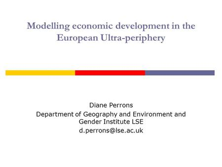 Modelling economic development in the European Ultra-periphery Diane Perrons Department of Geography and Environment and Gender Institute LSE