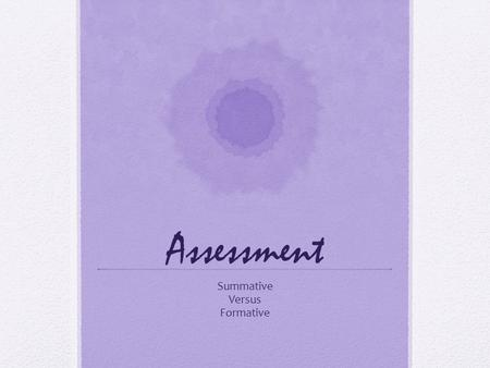 Assessment Summative Versus Formative. What is Assessment Assessment measures if and how students are learning and if the teaching methods are effectively.