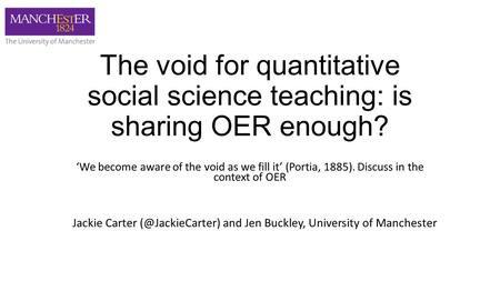 The void for quantitative social science teaching: is sharing OER enough? 'We become aware of the void as we fill it' (Portia, 1885). Discuss in the context.