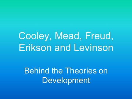 Cooley, Mead, Freud, Erikson and Levinson
