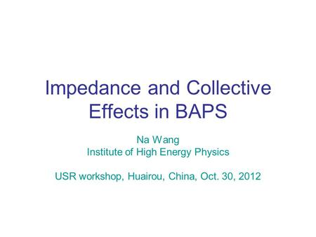 Impedance and Collective Effects in BAPS Na Wang Institute of High Energy Physics USR workshop, Huairou, China, Oct. 30, 2012.